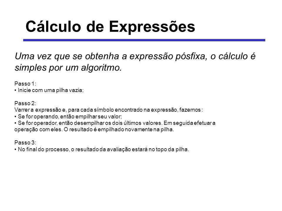 Cálculo de Expressões Uma vez que se obtenha a expressão pósfixa, o cálculo é simples por um algoritmo.