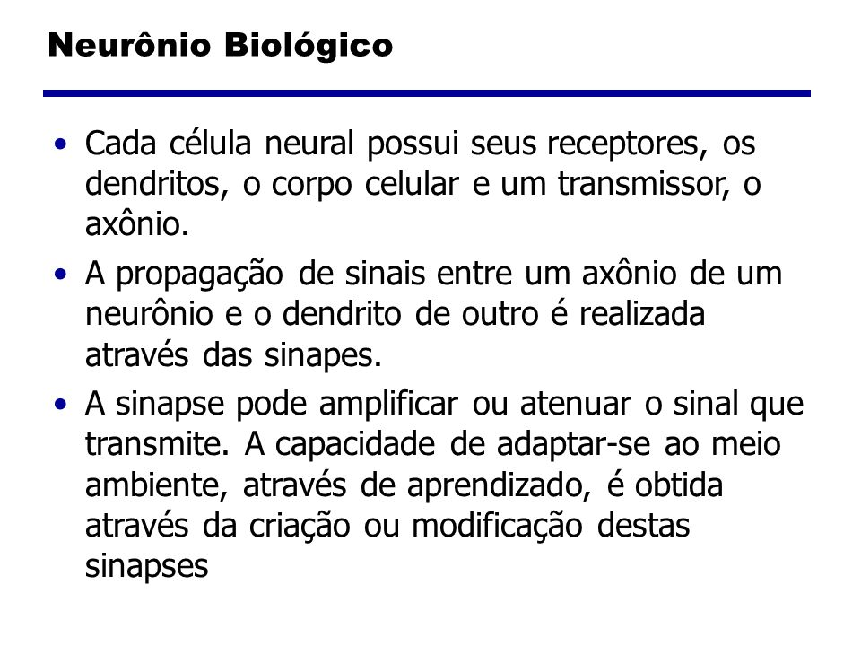 Neurônio Biológico Cada célula neural possui seus receptores, os dendritos, o corpo celular e um transmissor, o axônio.