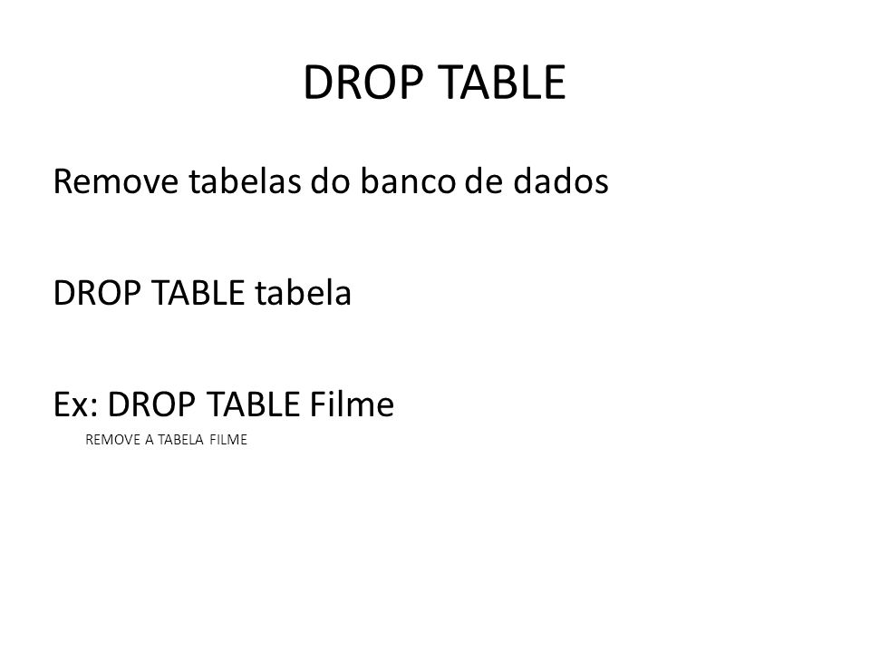 DROP TABLE Remove tabelas do banco de dados DROP TABLE tabela