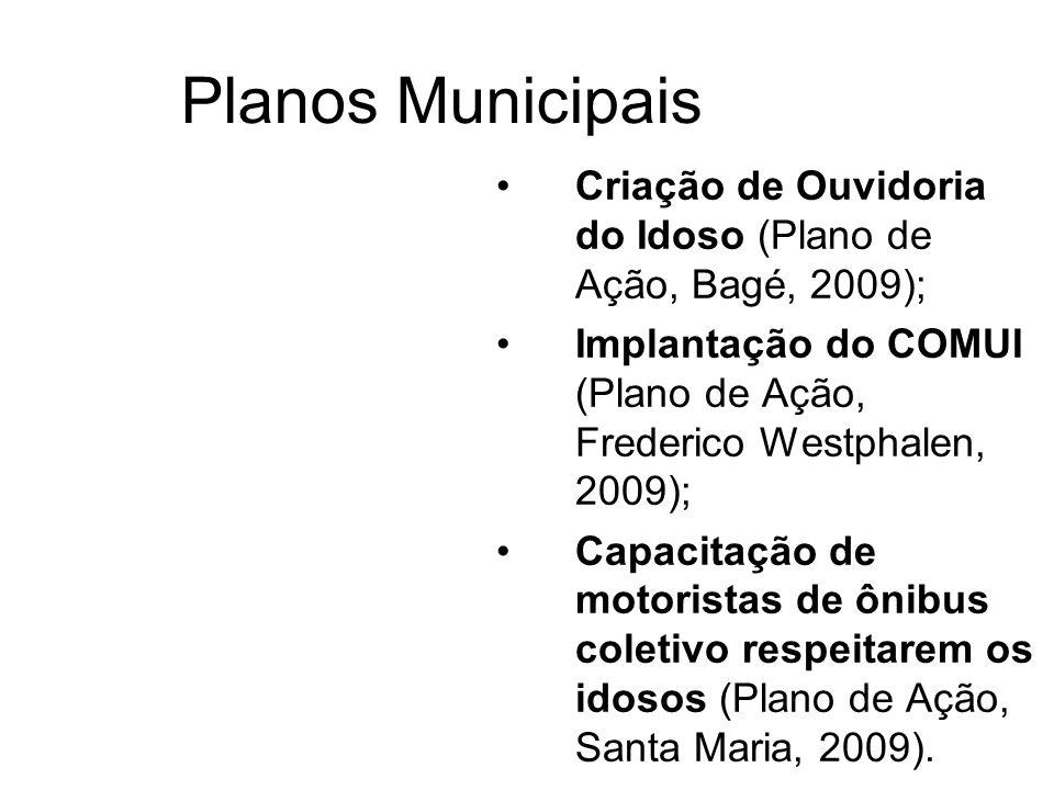 Planos Municipais Criação de Ouvidoria do Idoso (Plano de Ação, Bagé, 2009); Implantação do COMUI (Plano de Ação, Frederico Westphalen, 2009);