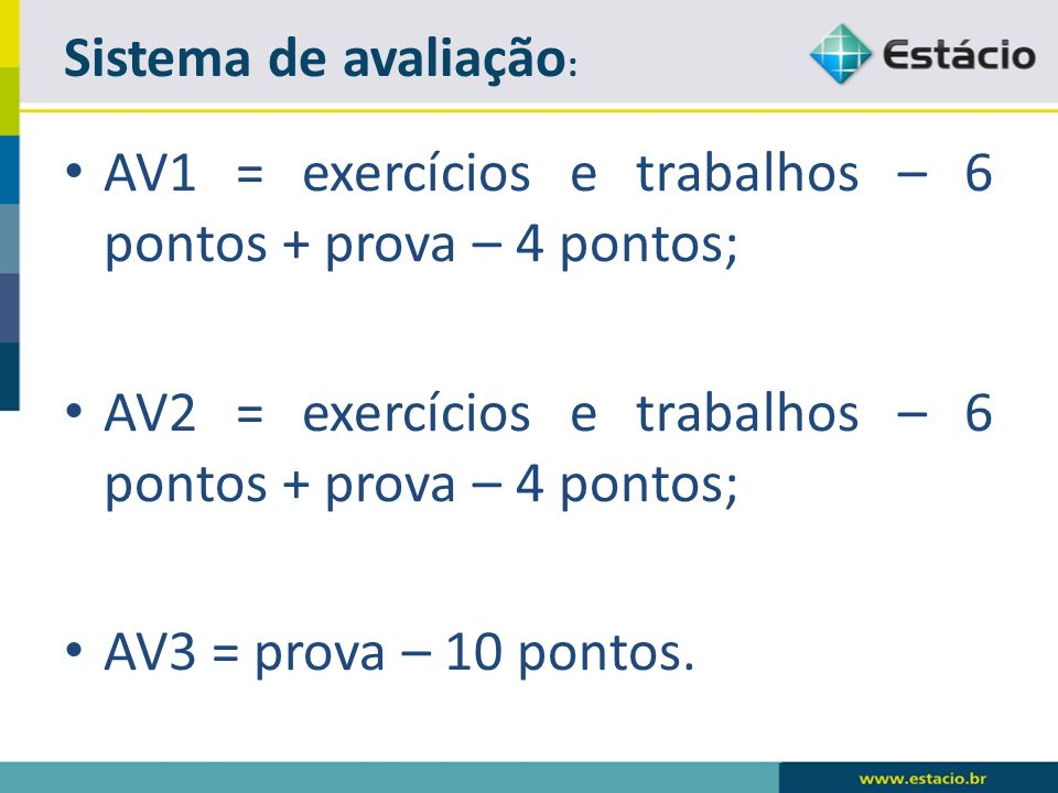 Sistema de avaliação: AV1 = exercícios e trabalhos – 6 pontos + prova – 4 pontos; AV2 = exercícios e trabalhos – 6 pontos + prova – 4 pontos;