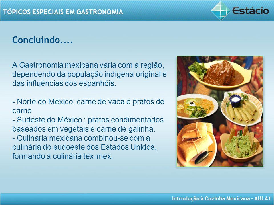 Concluindo.... A Gastronomia mexicana varia com a região, dependendo da população indígena original e das influências dos espanhóis.