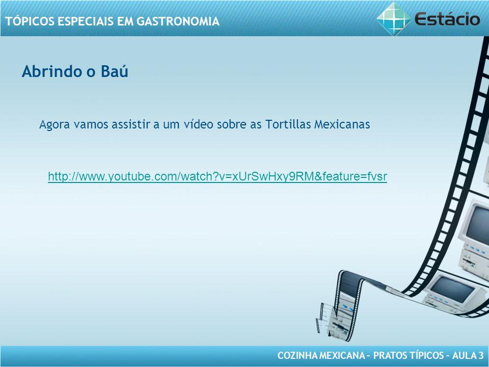 Abrindo o Baú Agora vamos assistir a um vídeo sobre as Tortillas Mexicanas.
