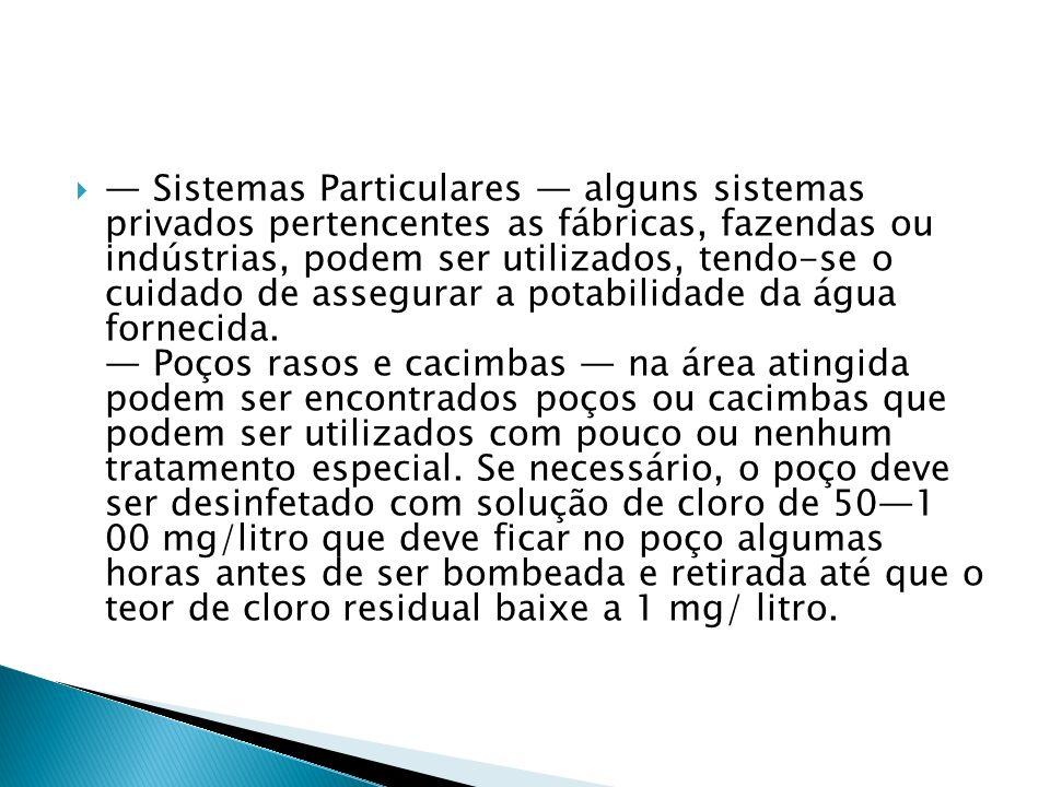 — Sistemas Particulares — alguns sistemas privados pertencentes as fábricas, fazendas ou indústrias, podem ser utilizados, tendo-se o cuidado de assegurar a potabilidade da água fornecida.