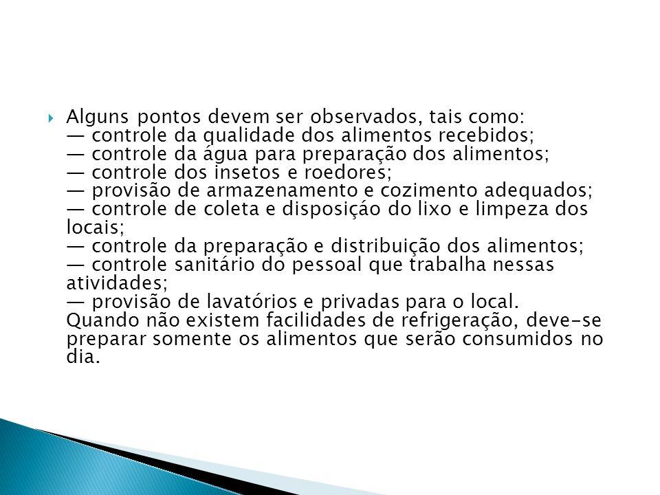 Alguns pontos devem ser observados, tais como: — controle da qualidade dos alimentos recebidos; — controle da água para preparação dos alimentos; — controle dos insetos e roedores; — provisão de armazenamento e cozimento adequados; — controle de coleta e disposiçáo do lixo e limpeza dos locais; — controle da preparação e distribuição dos alimentos; — controle sanitário do pessoal que trabalha nessas atividades; — provisão de lavatórios e privadas para o local.