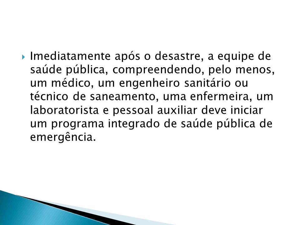 Imediatamente após o desastre, a equipe de saúde pública, compreendendo, pelo menos, um médico, um engenheiro sanitário ou técnico de saneamento, uma enfermeira, um laboratorista e pessoal auxiliar deve iniciar um programa integrado de saúde pública de emergência.