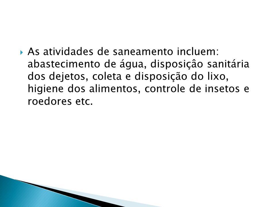 As atividades de saneamento incluem: abastecimento de água, disposiçâo sanitária dos dejetos, coleta e disposição do lixo, higiene dos alimentos, controle de insetos e roedores etc.