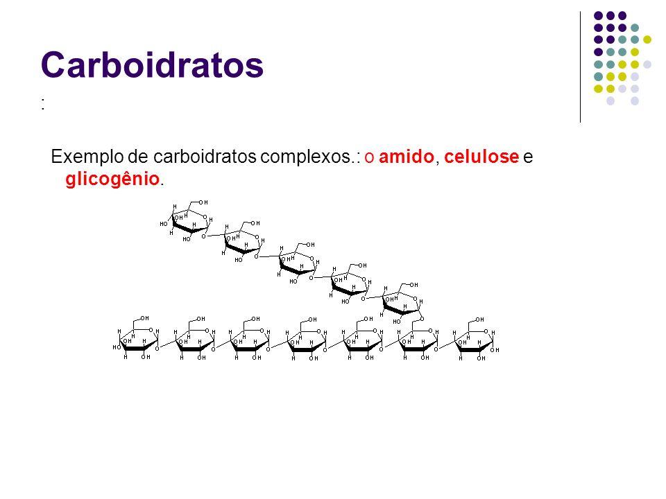 Carboidratos : Exemplo de carboidratos complexos.: o amido, celulose e glicogênio.
