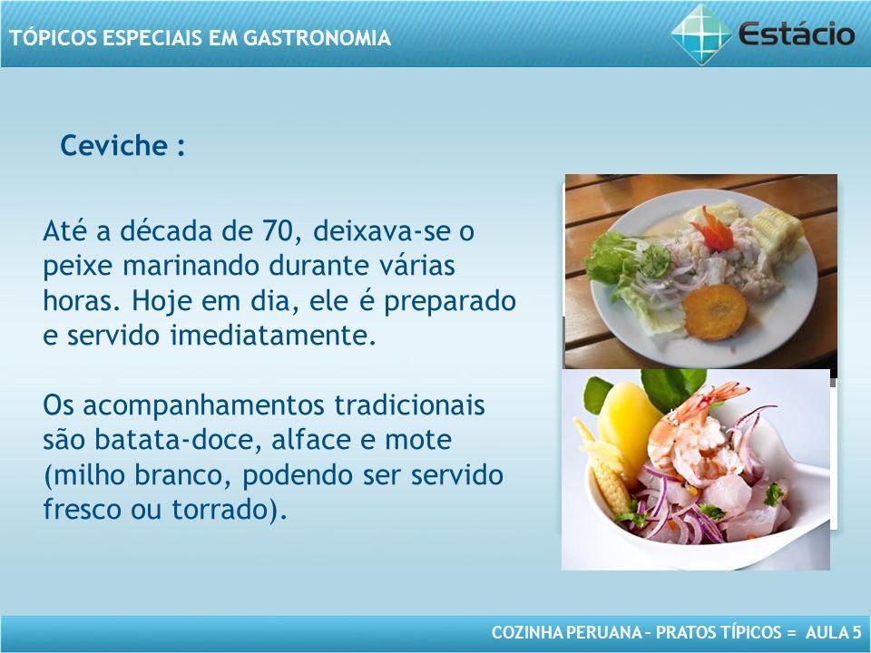 Ceviche : Até a década de 70, deixava-se o peixe marinando durante várias horas. Hoje em dia, ele é preparado e servido imediatamente.