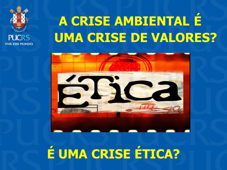 A CRISE AMBIENTAL É UMA CRISE DE VALORES É UMA CRISE ÉTICA