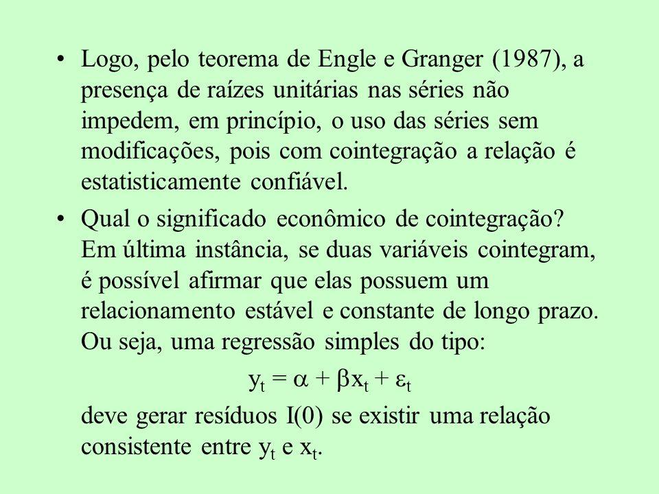 Logo, pelo teorema de Engle e Granger (1987), a presença de raízes unitárias nas séries não impedem, em princípio, o uso das séries sem modificações, pois com cointegração a relação é estatisticamente confiável.