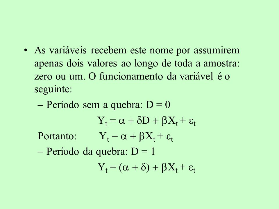 As variáveis recebem este nome por assumirem apenas dois valores ao longo de toda a amostra: zero ou um. O funcionamento da variável é o seguinte: