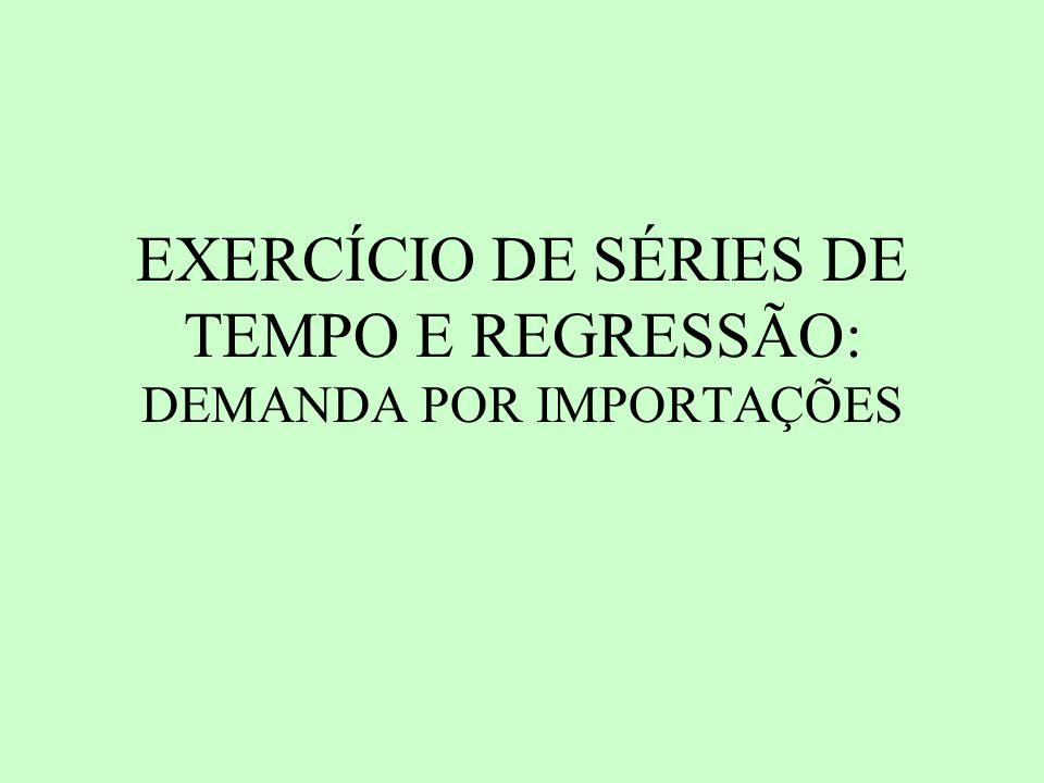 EXERCÍCIO DE SÉRIES DE TEMPO E REGRESSÃO: DEMANDA POR IMPORTAÇÕES