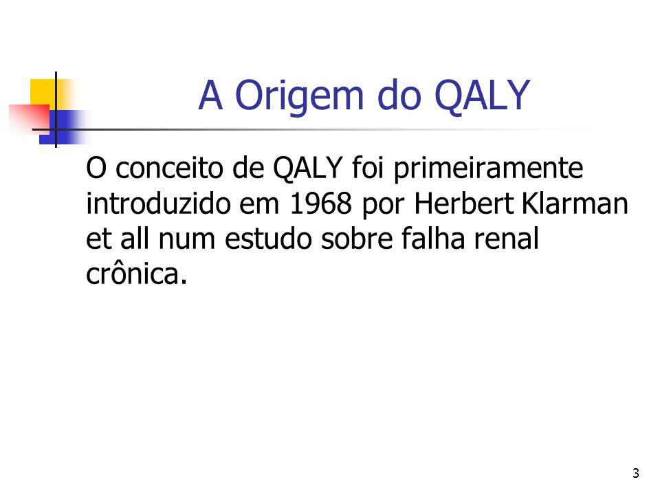 A Origem do QALYO conceito de QALY foi primeiramente introduzido em 1968 por Herbert Klarman et all num estudo sobre falha renal crônica.