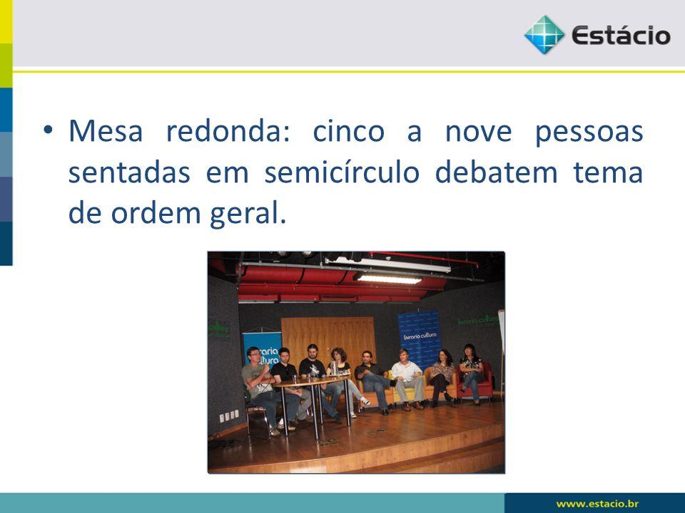 Mesa redonda: cinco a nove pessoas sentadas em semicírculo debatem tema de ordem geral.
