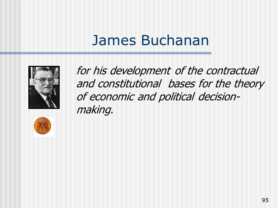 James Buchananfor his development of the contractual and constitutional bases for the theory of economic and political decision-making.