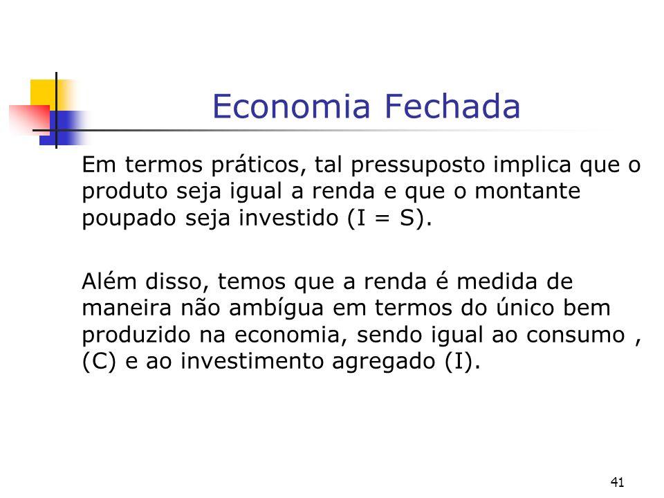 Economia FechadaEm termos práticos, tal pressuposto implica que o produto seja igual a renda e que o montante poupado seja investido (I = S).