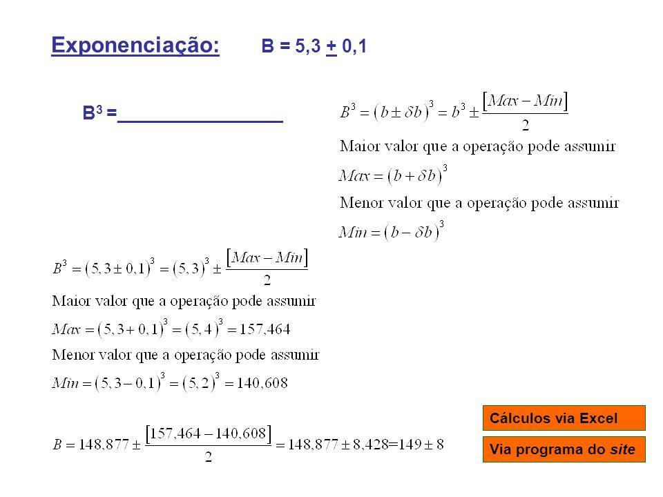 Exponenciação: B = 5,3 + 0,1 B3 =________________ Cálculos via Excel
