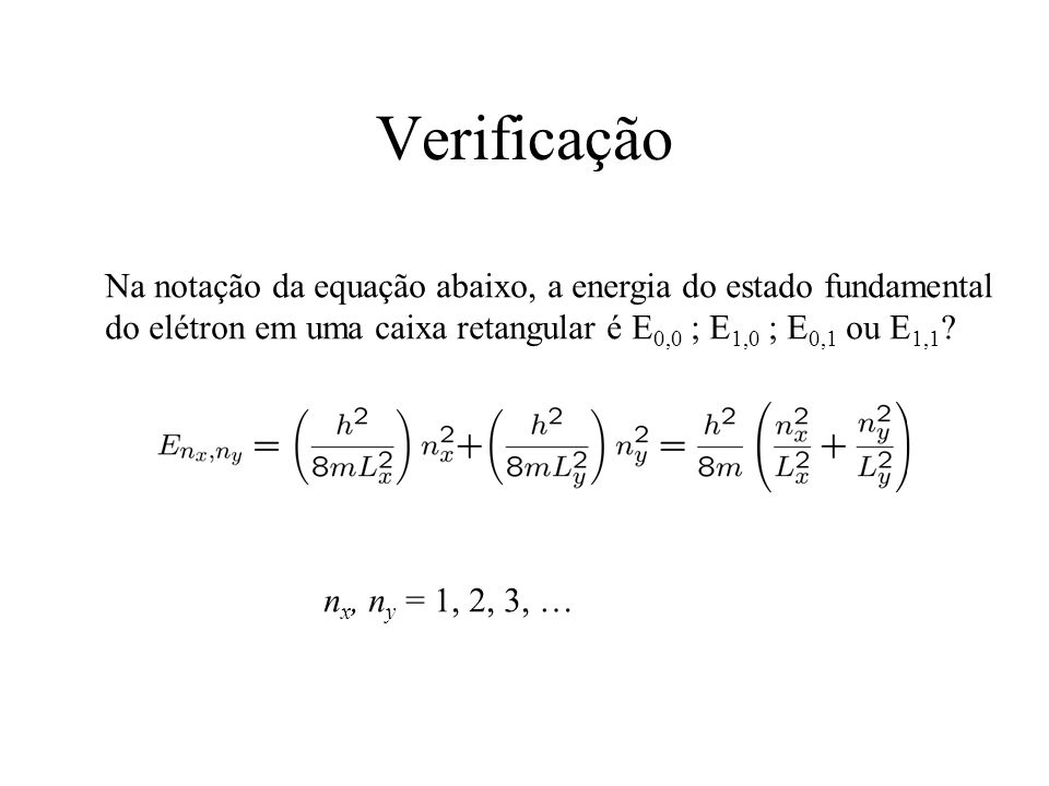 Verificação Na notação da equação abaixo, a energia do estado fundamental do elétron em uma caixa retangular é E0,0 ; E1,0 ; E0,1 ou E1,1