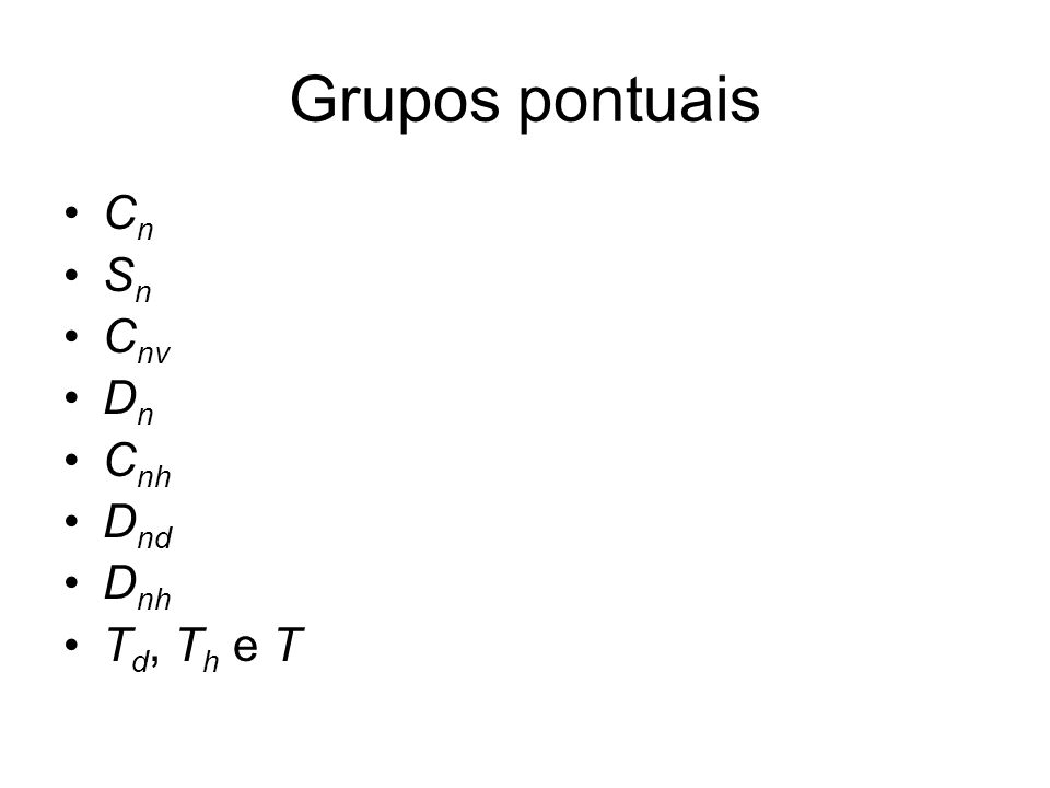 Grupos pontuais Cn Sn Cnv Dn Cnh Dnd Dnh Td, Th e T