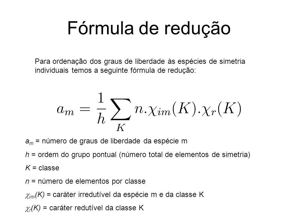 Fórmula de reduçãoPara ordenação dos graus de liberdade às espécies de simetria individuais temos a seguinte fórmula de redução: