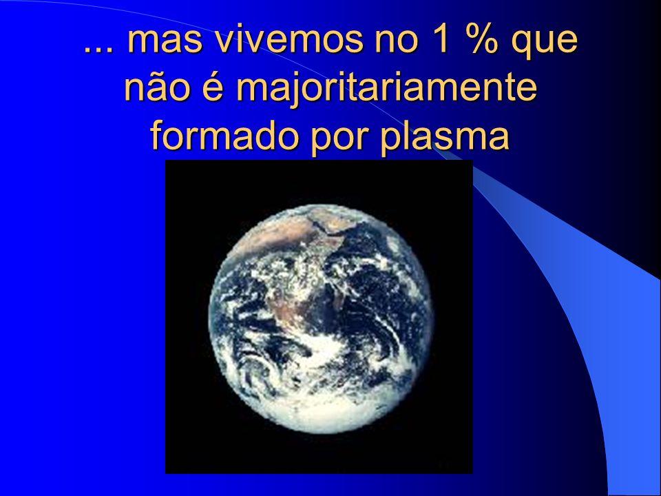 ... mas vivemos no 1 % que não é majoritariamente formado por plasma