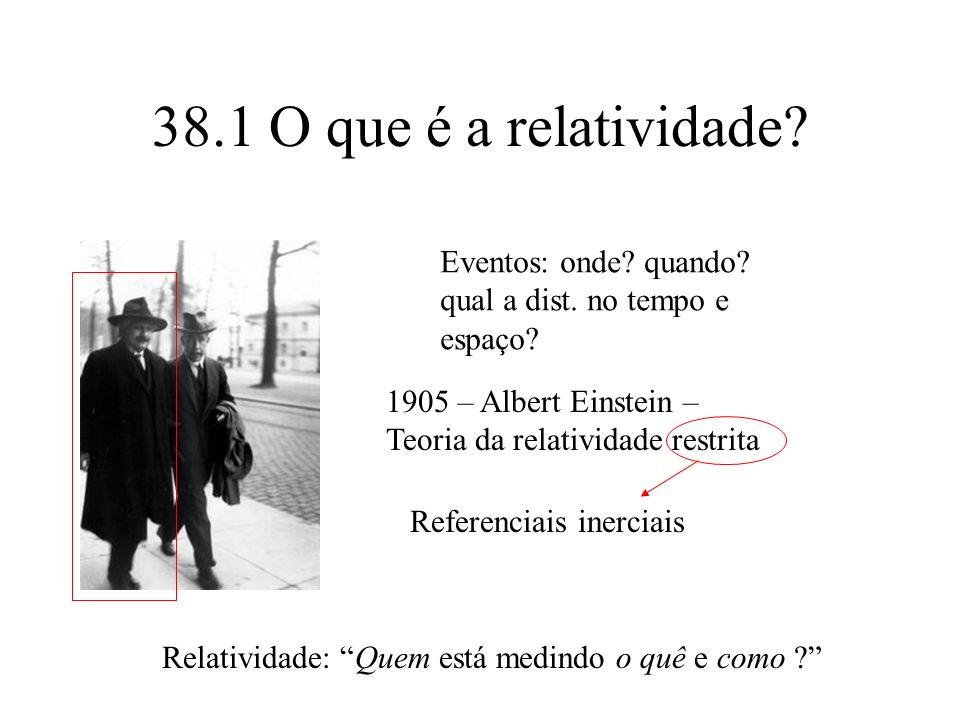 38.1 O que é a relatividade Eventos: onde quando qual a dist. no tempo e espaço 1905 – Albert Einstein – Teoria da relatividade restrita.