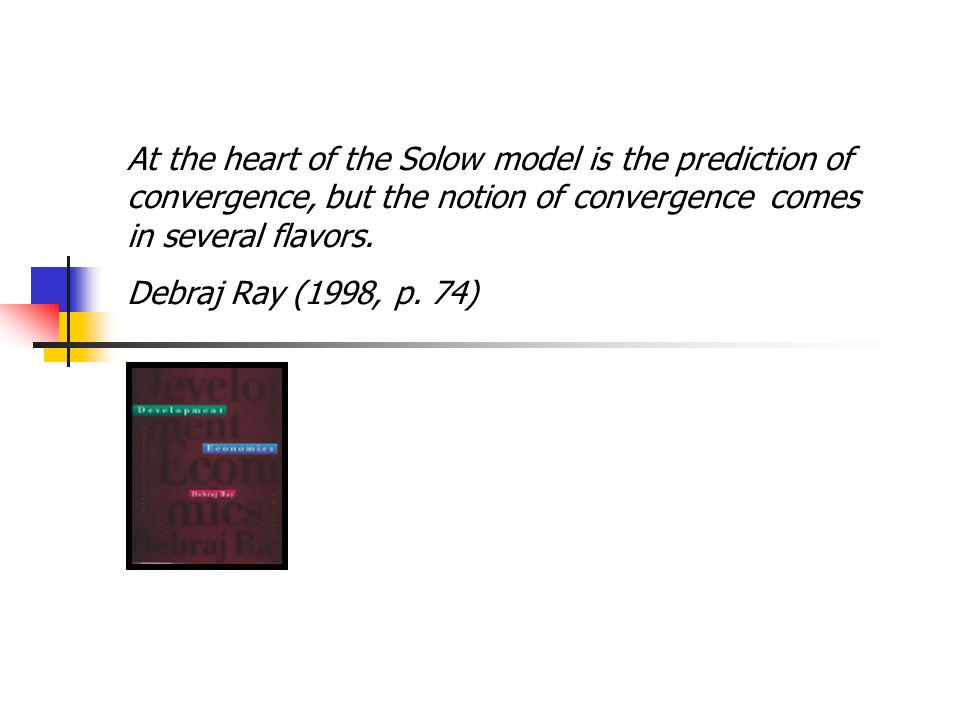 At the heart of the Solow model is the prediction of convergence, but the notion of convergence comes in several flavors.
