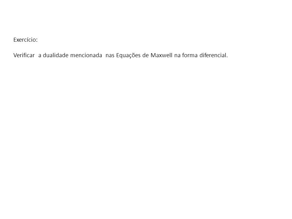 Exercício: Verificar a dualidade mencionada nas Equações de Maxwell na forma diferencial.
