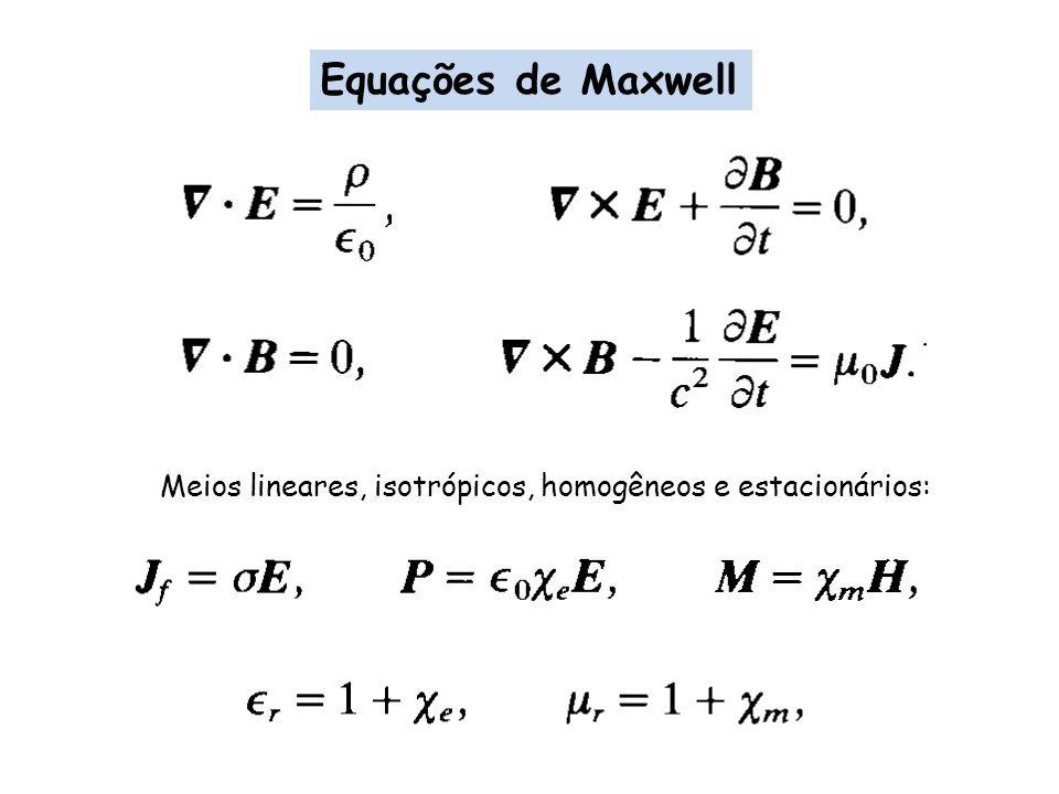 Equações de Maxwell Meios lineares, isotrópicos, homogêneos e estacionários: