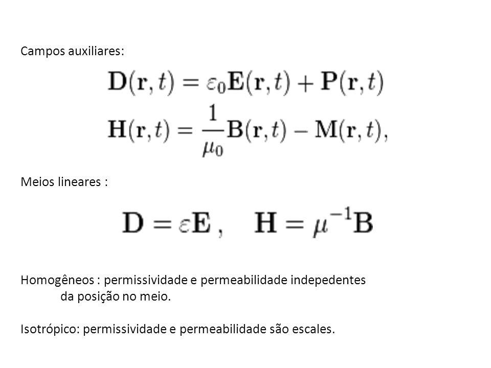Campos auxiliares: Meios lineares : Homogêneos : permissividade e permeabilidade indepedentes. da posição no meio.