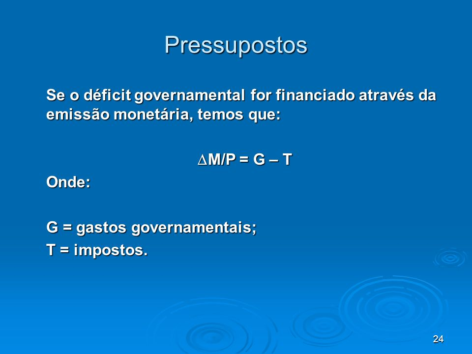 Pressupostos Se o déficit governamental for financiado através da emissão monetária, temos que: M/P = G – T.