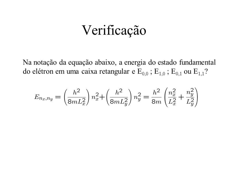Verificação Na notação da equação abaixo, a energia do estado fundamental do elétron em uma caixa retangular e E0,0 ; E1,0 ; E0,1 ou E1,1