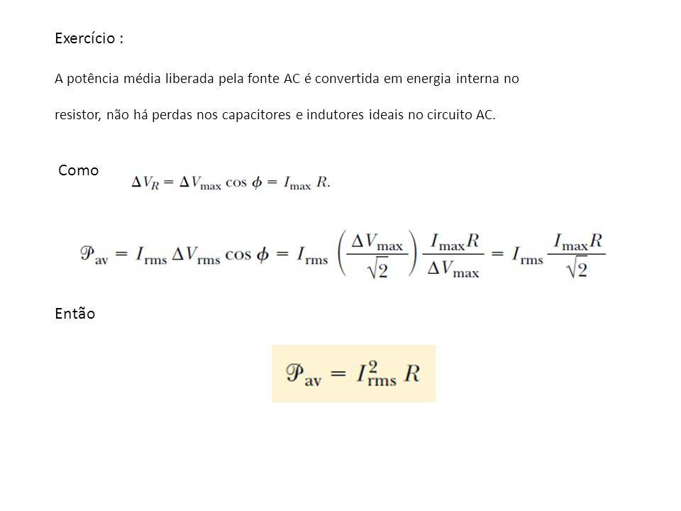 Exercício : A potência média liberada pela fonte AC é convertida em energia interna no.