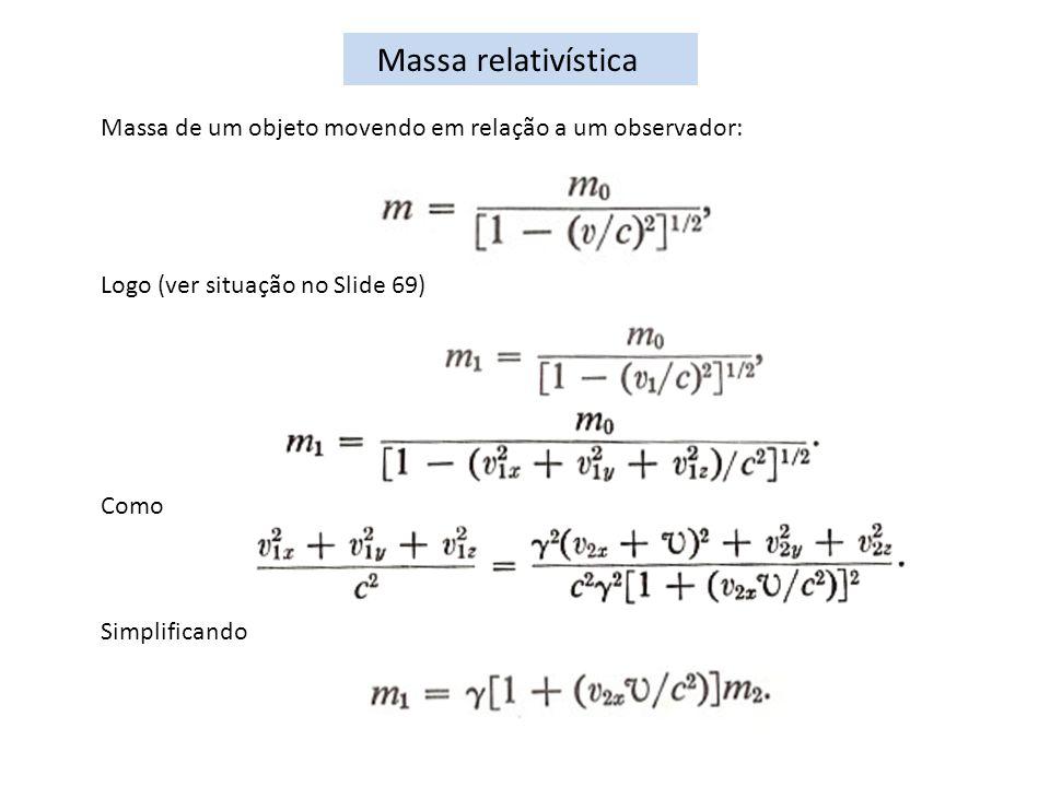 Massa relativística Massa de um objeto movendo em relação a um observador: Logo (ver situação no Slide 69)