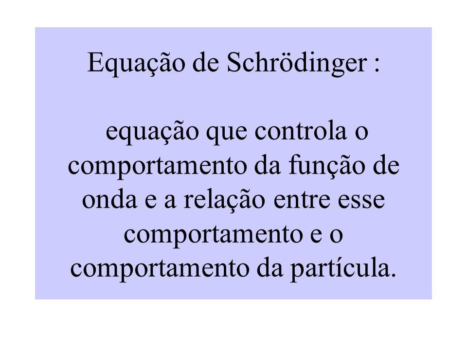 Equação de Schrödinger : equação que controla o comportamento da função de onda e a relação entre esse comportamento e o comportamento da partícula.