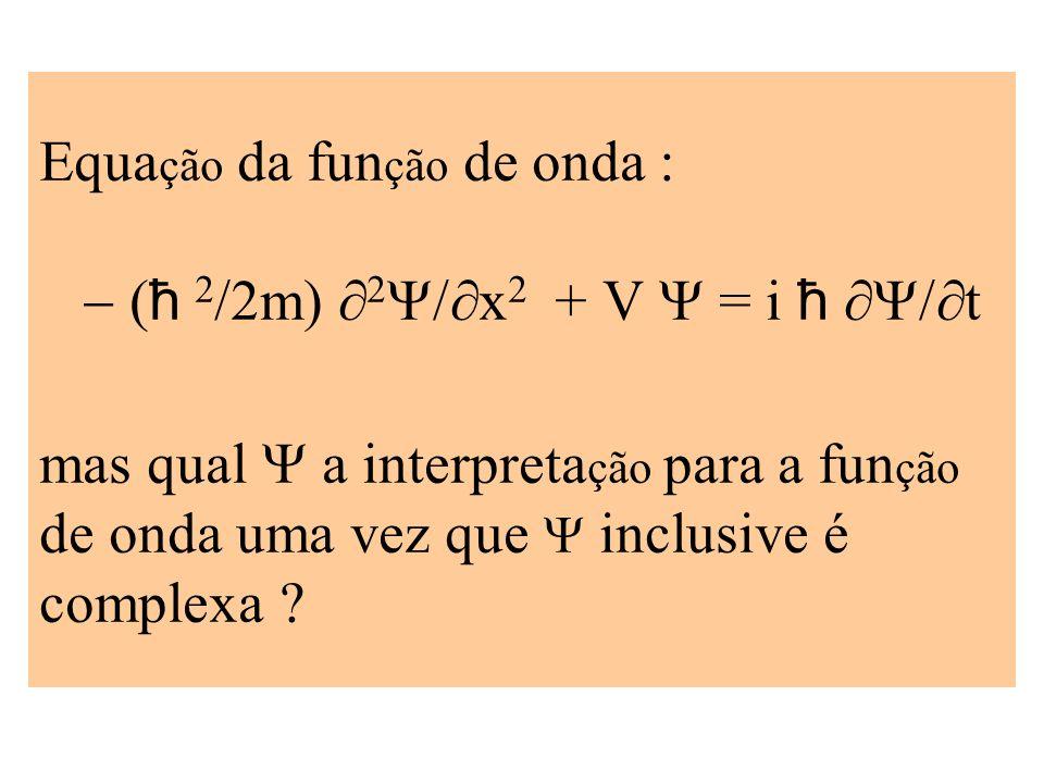 Equação da função de onda : - (ħ 2/2m) 2Y/x2 + V Y = i ħ Y/t mas qual Y a interpretação para a função de onda uma vez que Y inclusive é complexa
