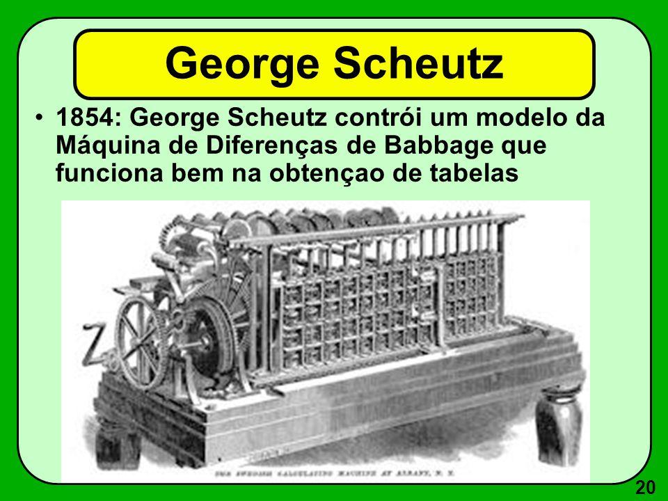 George Scheutz 1854: George Scheutz contrói um modelo da Máquina de Diferenças de Babbage que funciona bem na obtençao de tabelas.