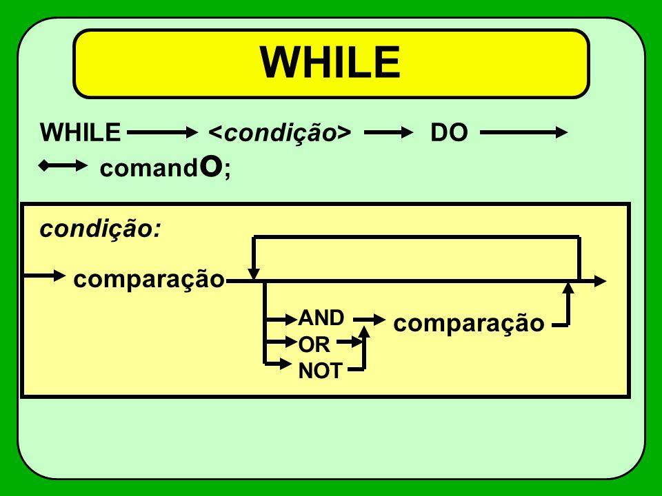 WHILE WHILE <condição> DO comando; condição: comparação