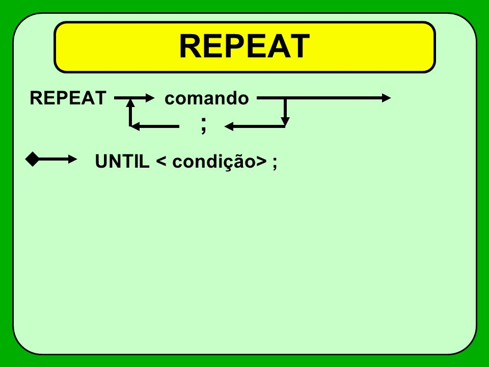 REPEAT REPEAT comando ; UNTIL < condição> ;