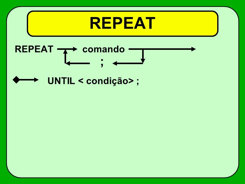 REPEAT REPEAT comando ; UNTIL < condição> ;