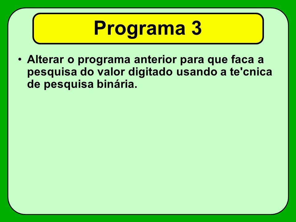 Programa 3 Alterar o programa anterior para que faca a pesquisa do valor digitado usando a te cnica de pesquisa binária.
