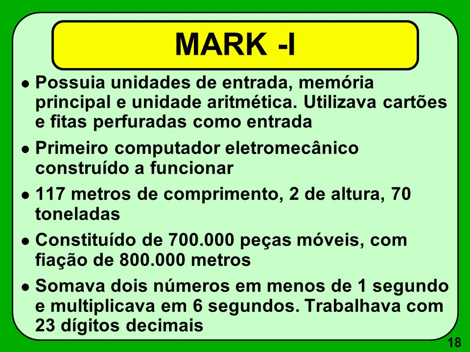 MARK -I Possuia unidades de entrada, memória principal e unidade aritmética. Utilizava cartões e fitas perfuradas como entrada.