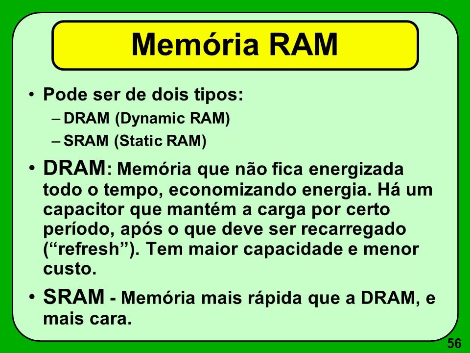 Memória RAM Pode ser de dois tipos: DRAM (Dynamic RAM) SRAM (Static RAM)