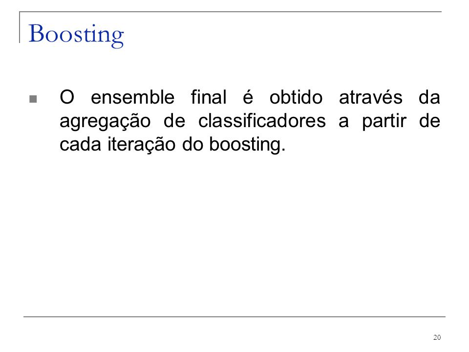 Boosting O ensemble final é obtido através da agregação de classificadores a partir de cada iteração do boosting.