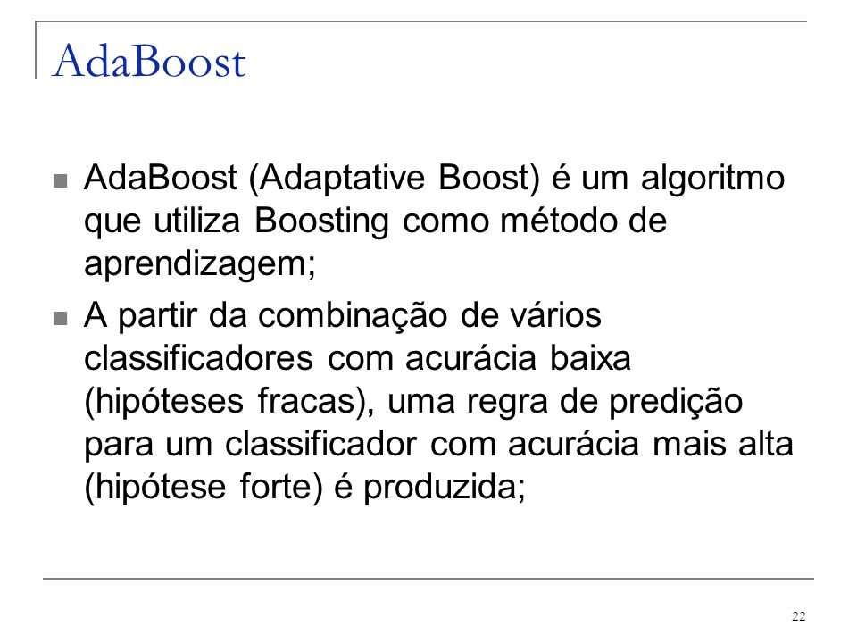 AdaBoost AdaBoost (Adaptative Boost) é um algoritmo que utiliza Boosting como método de aprendizagem;
