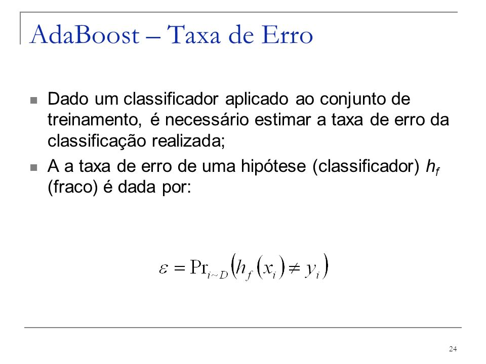 AdaBoost – Taxa de ErroDado um classificador aplicado ao conjunto de treinamento, é necessário estimar a taxa de erro da classificação realizada;
