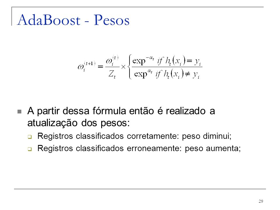 AdaBoost - Pesos A partir dessa fórmula então é realizado a atualização dos pesos: Registros classificados corretamente: peso diminui;