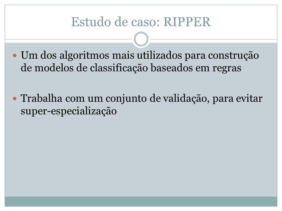 Estudo de caso: RIPPER Um dos algoritmos mais utilizados para construção de modelos de classificação baseados em regras.