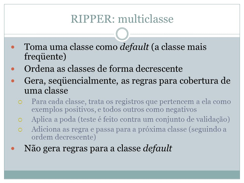 RIPPER: multiclasse Toma uma classe como default (a classe mais freqüente) Ordena as classes de forma decrescente.